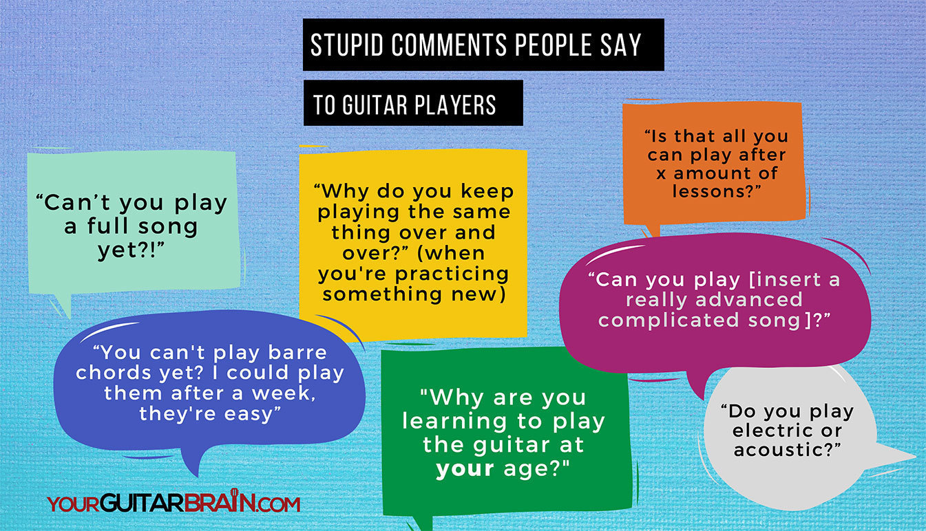 How To Learn Guitar Practice Tips Stupid Things People Say To Guitar Players